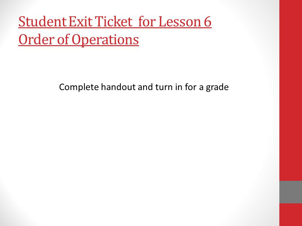 Student Exit Ticket for Lesson 6 Order of Operations Complete handout and turn in for a grade