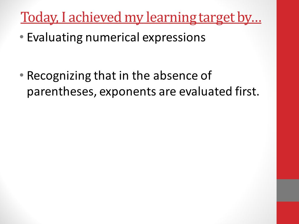 Today, I achieved my learning target by… Evaluating numerical expressions Recognizing that in the absence of parentheses, exponents are evaluated first.
