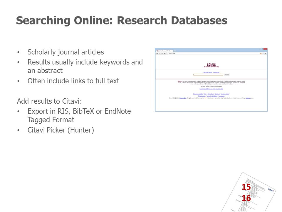 Searching Online: Research Databases Scholarly journal articles Results usually include keywords and an abstract Often include links to full text Add results to Citavi: Export in RIS, BibTeX or EndNote Tagged Format Citavi Picker (Hunter) 15 16