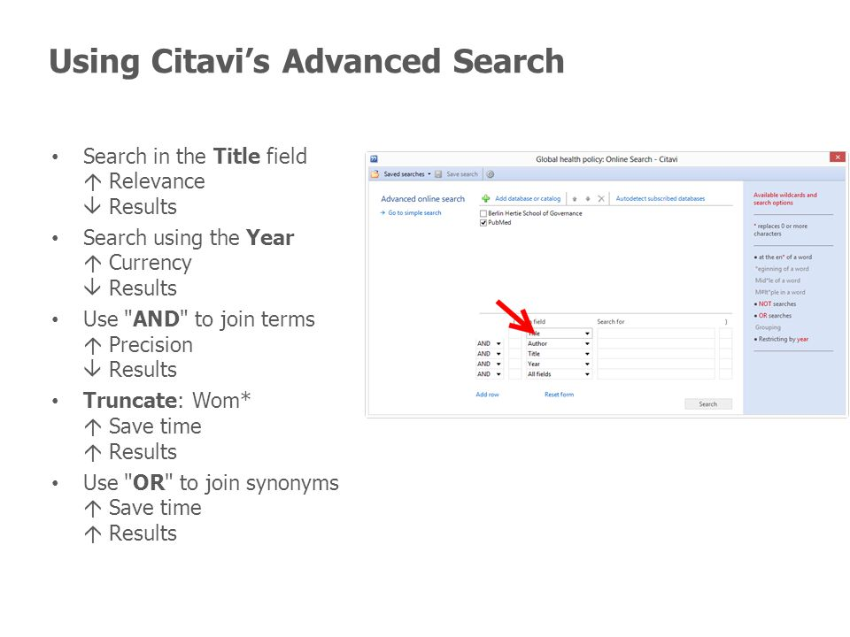 Using Citavi's Advanced Search Search in the Title field  Relevance  Results Search using the Year  Currency  Results Use AND to join terms  Precision  Results Truncate: Wom*  Save time  Results Use OR to join synonyms  Save time  Results