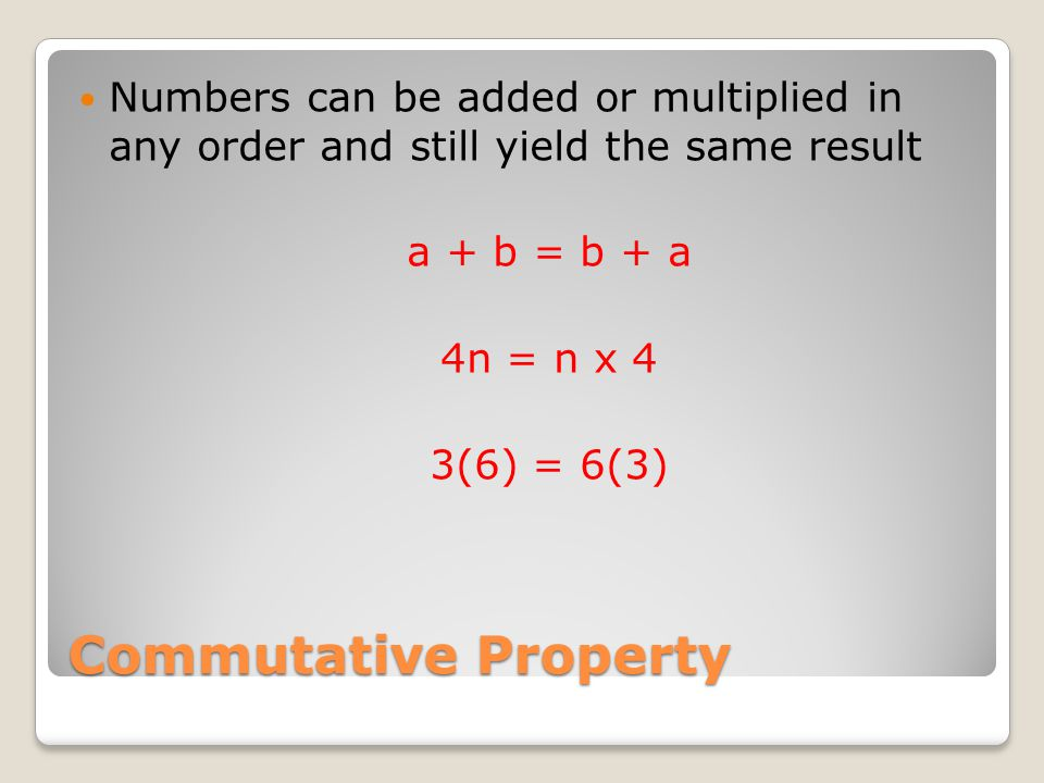 Associative Property When adding or multiplying, numbers can be grouped in any way and still yield the same result (4 + 3) + 2 = (2 + 3) + 4 (7 x n) x 3 = (7 x 3) x n (a + b) + c = (c + a) + b