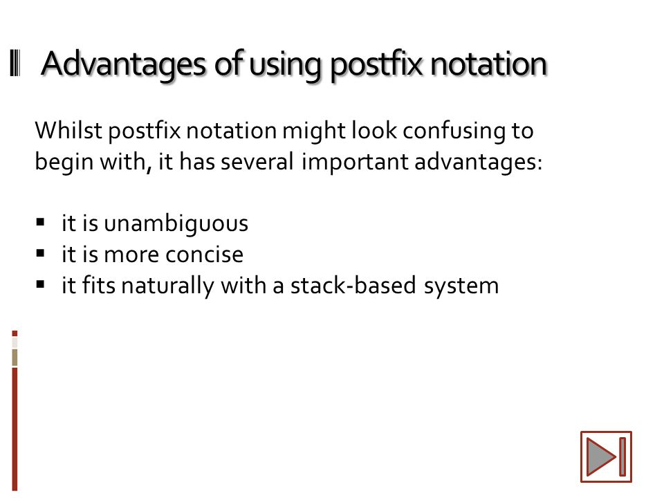 Advantages of using postfix notation Whilst postfix notation might look confusing to begin with, it has several important advantages:  it is unambigu