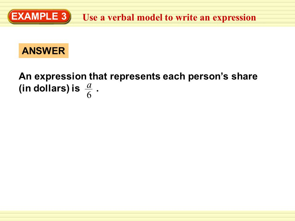 EXAMPLE 3 Use a verbal model to write an expression ANSWER An expression that represents each person's share (in dollars) is.