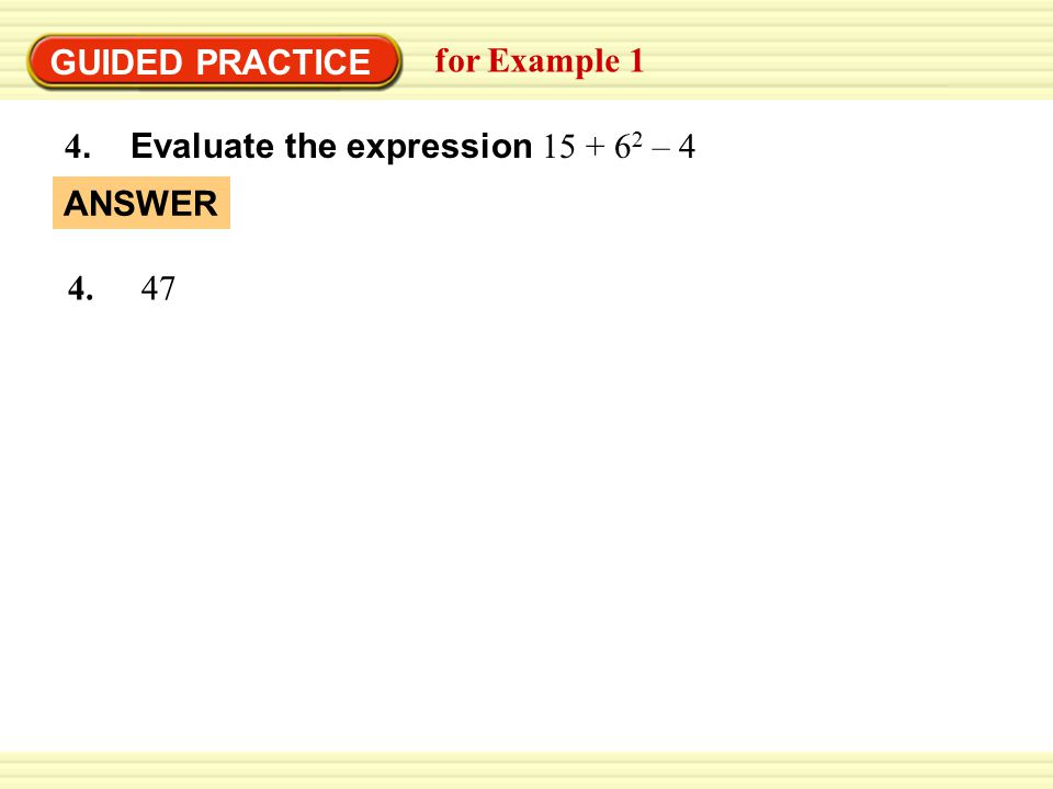 GUIDED PRACTICE for Example 1 4. Evaluate the expression 15 + 6 2 – 4 ANSWER 4. 47