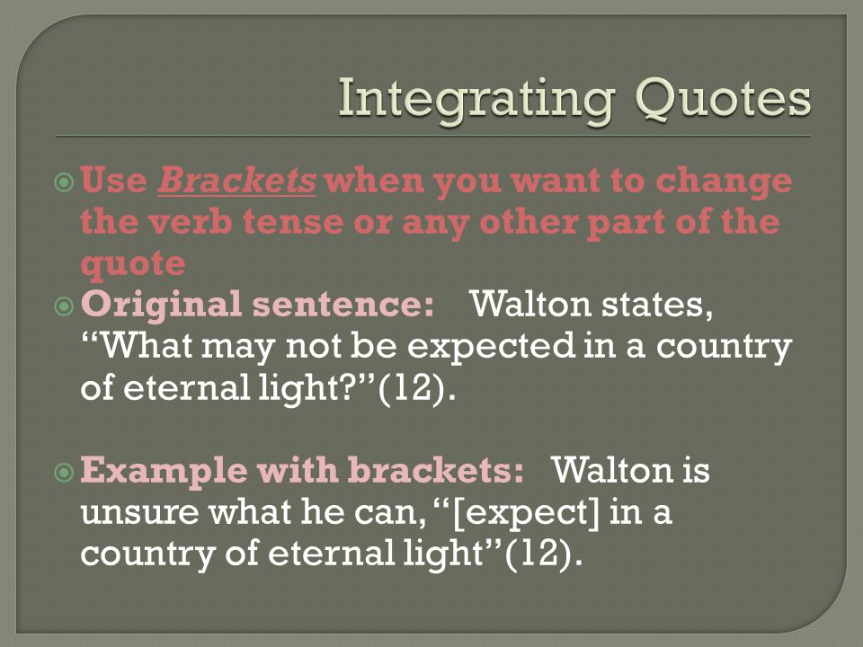 " Use Brackets when you want to change the verb tense or any other part of the quote  Original sentence: Walton states, ""What may not be expected in"