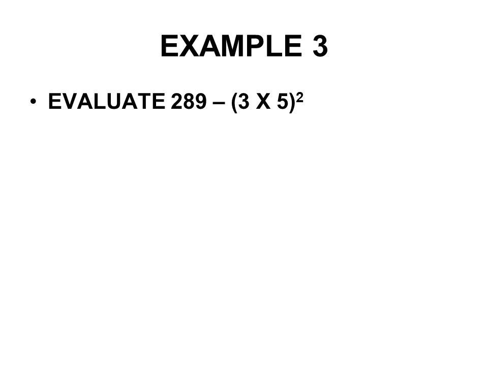 EXAMPLE 3 EVALUATE 289 – (3 X 5) 2