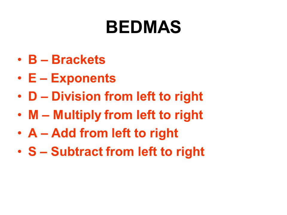 BEDMAS B – Brackets E – Exponents D – Division from left to right M – Multiply from left to right A – Add from left to right S – Subtract from left to