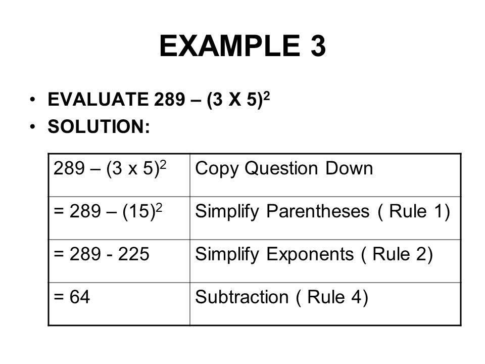 EXAMPLE 3 EVALUATE 289 – (3 X 5) 2 SOLUTION: 289 – (3 x 5) 2 Copy Question Down = 289 – (15) 2 Simplify Parentheses ( Rule 1) = 289 - 225Simplify Expo