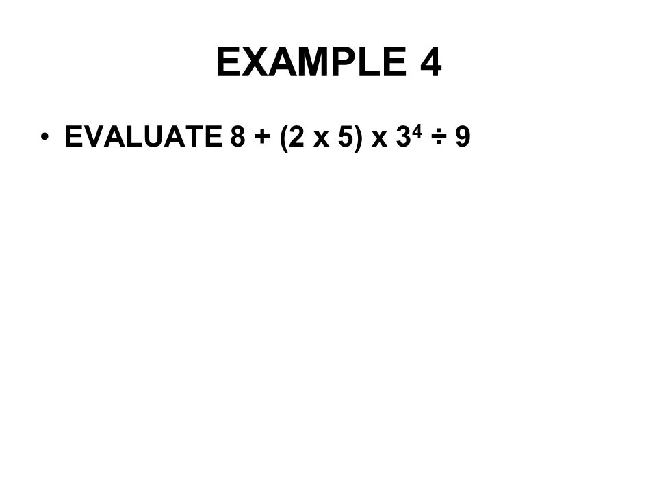 EXAMPLE 4 EVALUATE 8 + (2 x 5) x 3 4 ÷ 9