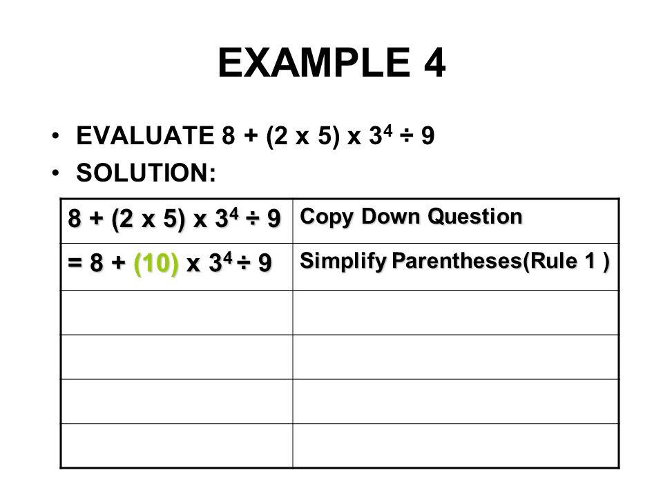 EXAMPLE 4 EVALUATE 8 + (2 x 5) x 3 4 ÷ 9 SOLUTION: 8 + (2 x 5) x 3 4 ÷ 9 Copy Down Question = 8 + (10) x 3 4 ÷ 9 Simplify Parentheses(Rule 1 )