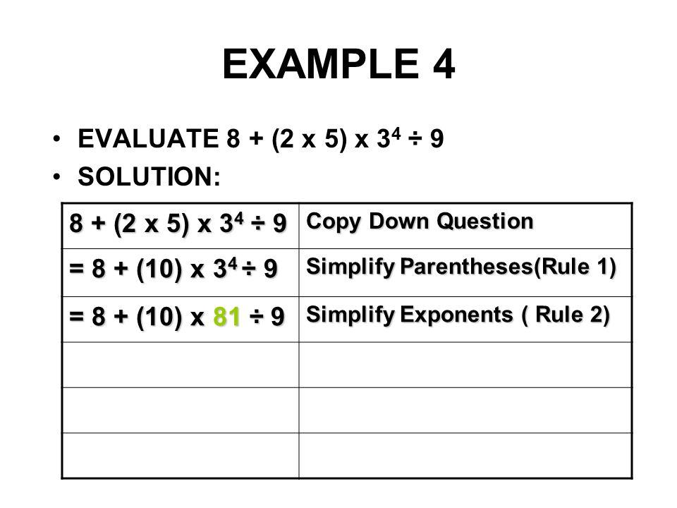 EXAMPLE 4 EVALUATE 8 + (2 x 5) x 3 4 ÷ 9 SOLUTION: 8 + (2 x 5) x 3 4 ÷ 9 Copy Down Question = 8 + (10) x 3 4 ÷ 9 Simplify Parentheses(Rule 1) = 8 + (1
