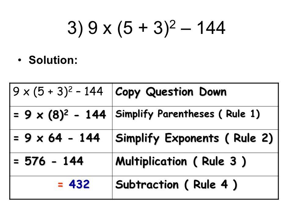3) 9 x (5 + 3) 2 – 144 Solution: 9 x (5 + 3) 2 – 144 Copy Question Down = 9 x (8) 2 - 144 Simplify Parentheses ( Rule 1) = 9 x 64 - 144 Simplify Expon
