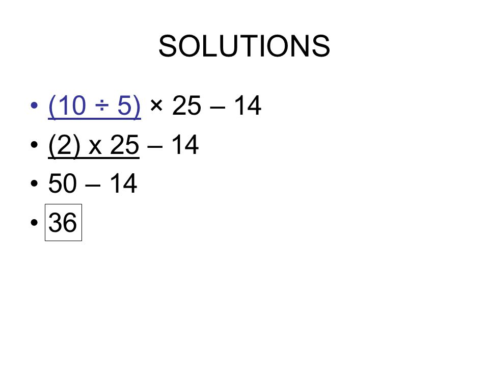 SOLUTIONS (10 ÷ 5) × 25 – 14 (2) x 25 – 14 50 – 14 36