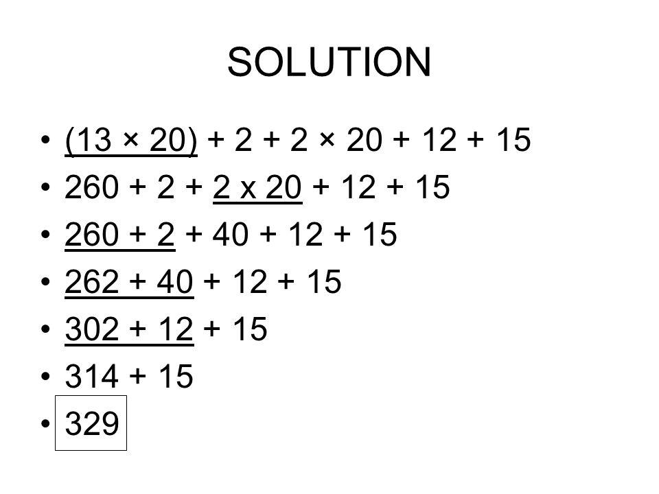 SOLUTION (13 × 20) + 2 + 2 × 20 + 12 + 15 260 + 2 + 2 x 20 + 12 + 15 260 + 2 + 40 + 12 + 15 262 + 40 + 12 + 15 302 + 12 + 15 314 + 15 329