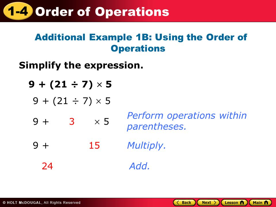 1-4 Order of Operations Additional Example 1B: Using the Order of Operations Simplify the expression. 9 + (21 ÷ 7)  5 Perform operations within paren