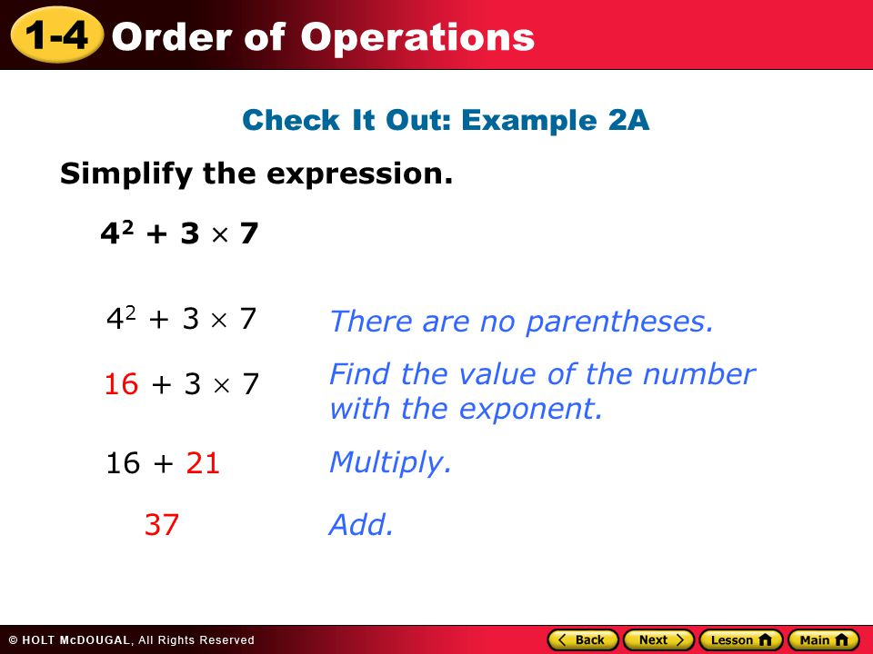 1-4 Order of Operations Check It Out: Example 2A Simplify the expression. 4 2 + 3  7 There are no parentheses.Multiply. 16 + 3  7 16 + 21 Add. 37 4