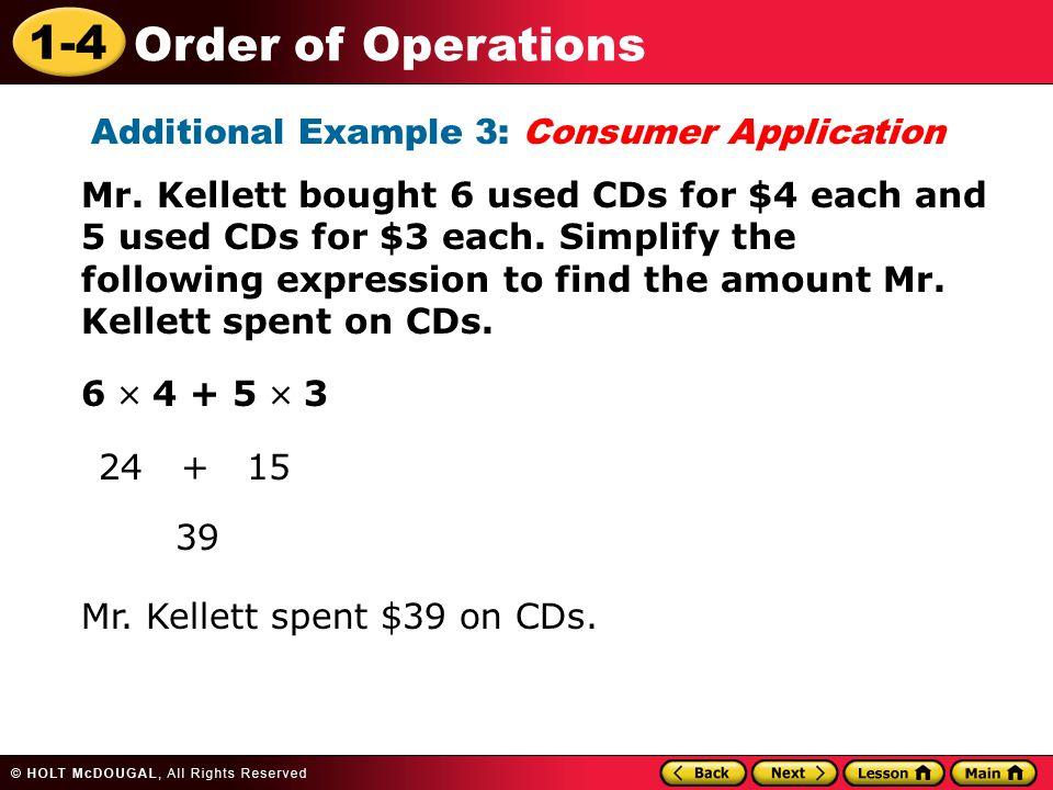 1-4 Order of Operations Additional Example 3: Consumer Application 24 + 15 39 Mr. Kellett spent $39 on CDs. Mr. Kellett bought 6 used CDs for $4 each