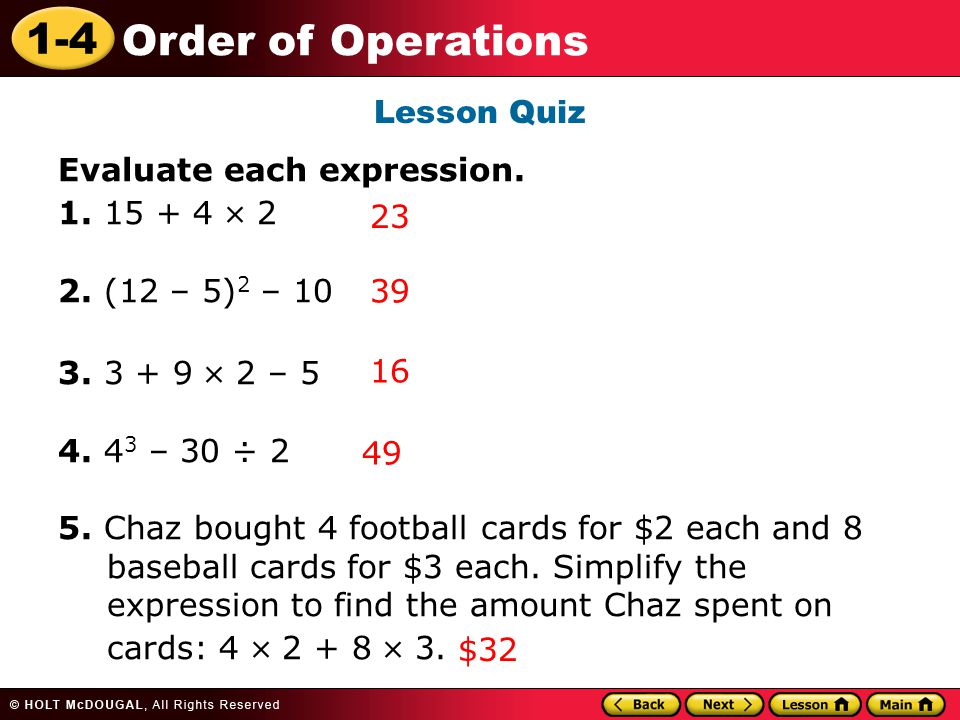 1-4 Order of Operations Lesson Quiz Evaluate each expression. 1. 15 + 4  2 2. (12 – 5) 2 – 10 3. 3 + 9  2 – 5 4. 4 3 – 30 ÷ 2 5. Chaz bought 4 footb