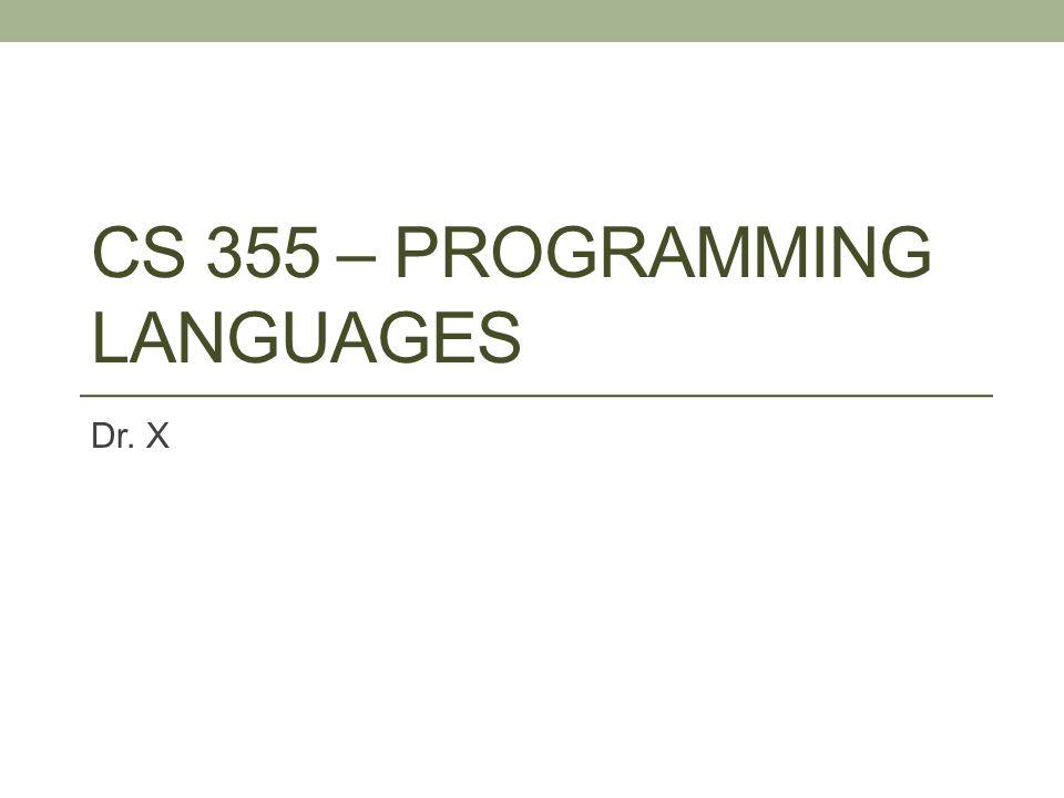 CS 355 – PROGRAMMING LANGUAGES Dr. X