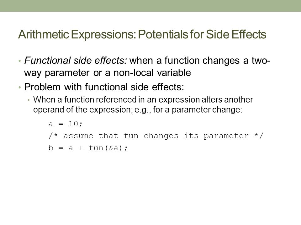Arithmetic Expressions: Potentials for Side Effects Functional side effects: when a function changes a two- way parameter or a non-local variable Problem with functional side effects: When a function referenced in an expression alters another operand of the expression; e.g., for a parameter change: a = 10; /* assume that fun changes its parameter */ b = a + fun(&a);