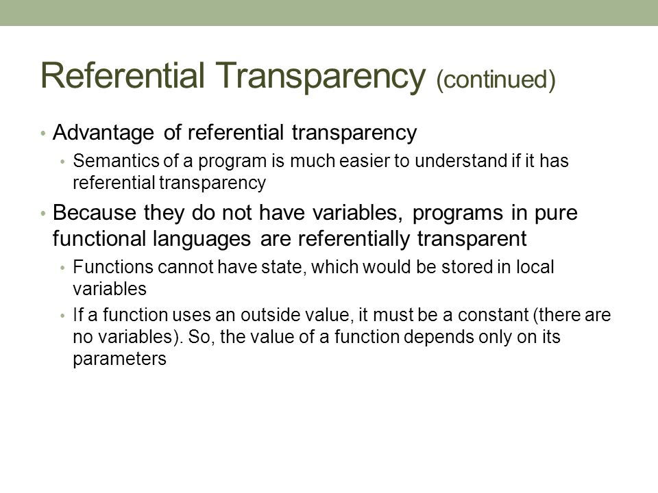 Referential Transparency (continued) Advantage of referential transparency Semantics of a program is much easier to understand if it has referential transparency Because they do not have variables, programs in pure functional languages are referentially transparent Functions cannot have state, which would be stored in local variables If a function uses an outside value, it must be a constant (there are no variables).