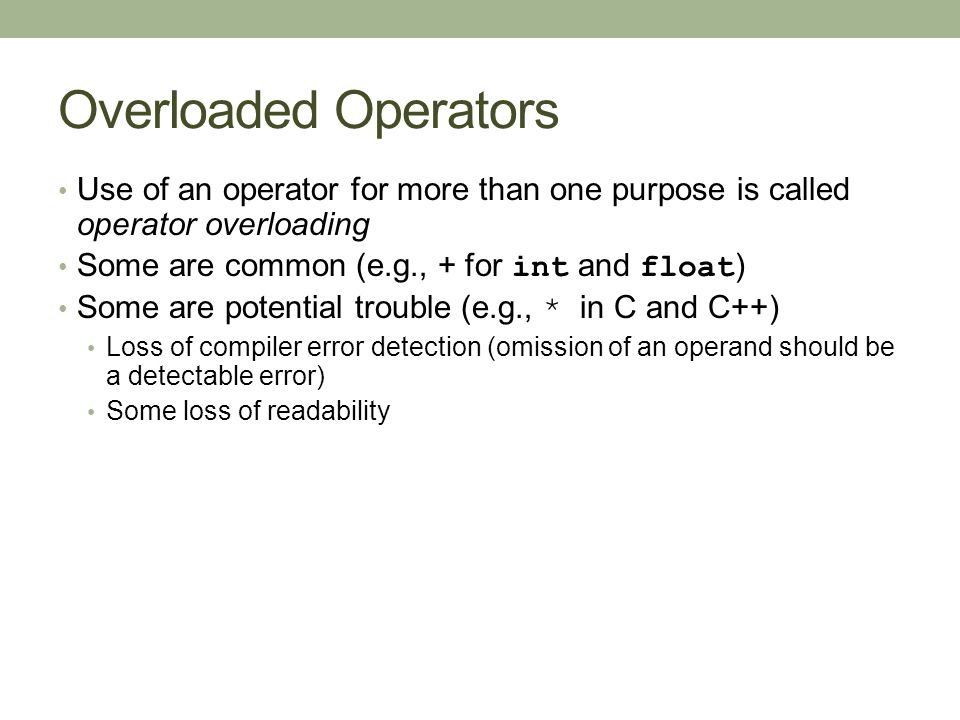 Overloaded Operators Use of an operator for more than one purpose is called operator overloading Some are common (e.g., + for int and float ) Some are potential trouble (e.g., * in C and C++) Loss of compiler error detection (omission of an operand should be a detectable error) Some loss of readability