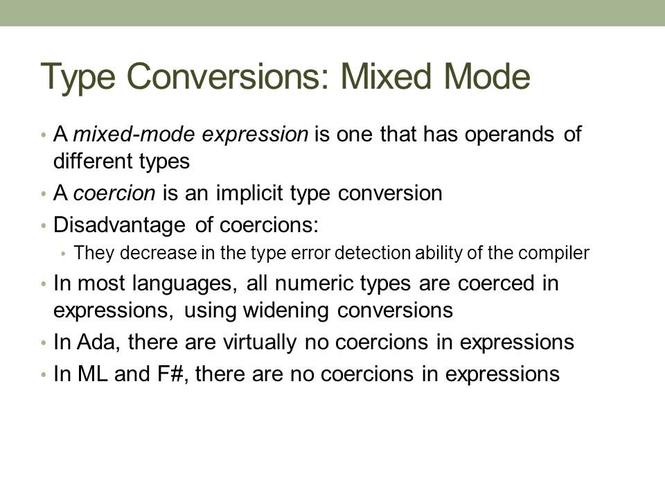 Type Conversions: Mixed Mode A mixed-mode expression is one that has operands of different types A coercion is an implicit type conversion Disadvantage of coercions: They decrease in the type error detection ability of the compiler In most languages, all numeric types are coerced in expressions, using widening conversions In Ada, there are virtually no coercions in expressions In ML and F#, there are no coercions in expressions