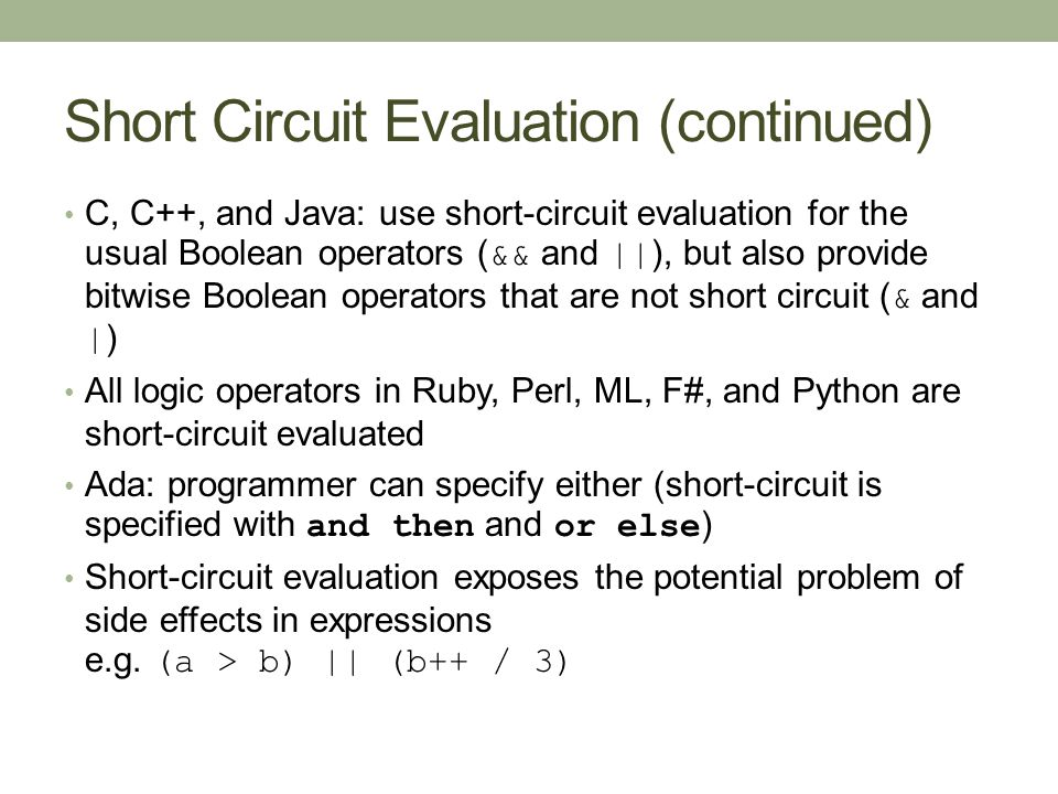 Short Circuit Evaluation (continued) C, C++, and Java: use short-circuit evaluation for the usual Boolean operators ( && and || ), but also provide bitwise Boolean operators that are not short circuit ( & and | ) All logic operators in Ruby, Perl, ML, F#, and Python are short-circuit evaluated Ada: programmer can specify either (short-circuit is specified with and then and or else ) Short-circuit evaluation exposes the potential problem of side effects in expressions e.g.