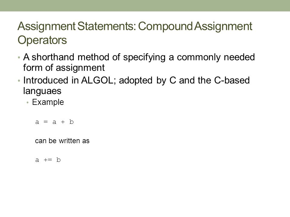 Assignment Statements: Compound Assignment Operators A shorthand method of specifying a commonly needed form of assignment Introduced in ALGOL; adopted by C and the C-based languaes Example a = a + b can be written as a += b