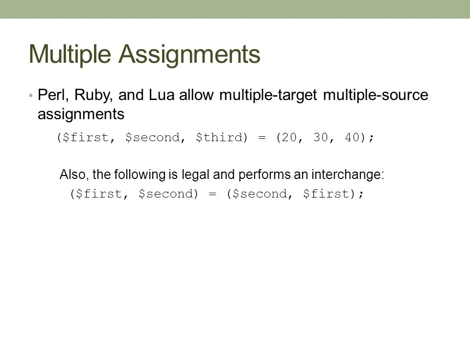 Multiple Assignments Perl, Ruby, and Lua allow multiple-target multiple-source assignments ($first, $second, $third) = (20, 30, 40); Also, the following is legal and performs an interchange: ($first, $second) = ($second, $first);