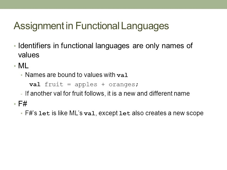 Assignment in Functional Languages Identifiers in functional languages are only names of values ML Names are bound to values with val val fruit = apples + oranges; - If another val for fruit follows, it is a new and different name F# F#'s let is like ML's val, except let also creates a new scope