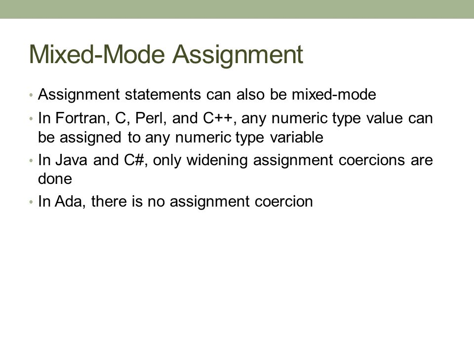Mixed-Mode Assignment Assignment statements can also be mixed-mode In Fortran, C, Perl, and C++, any numeric type value can be assigned to any numeric type variable In Java and C#, only widening assignment coercions are done In Ada, there is no assignment coercion