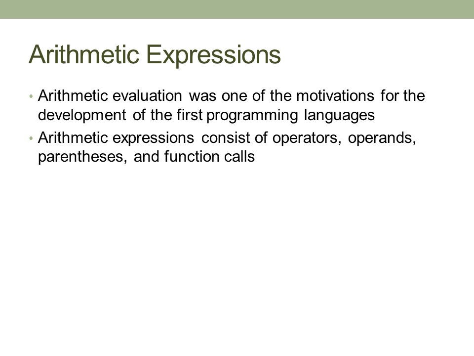 Arithmetic Expressions Arithmetic evaluation was one of the motivations for the development of the first programming languages Arithmetic expressions consist of operators, operands, parentheses, and function calls