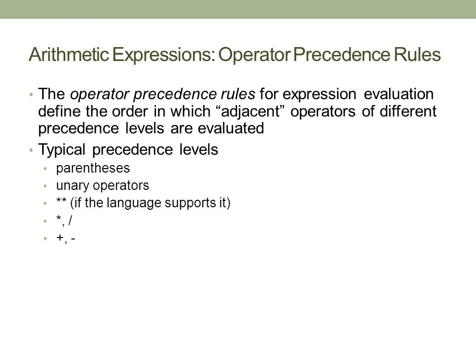 Arithmetic Expressions: Operator Precedence Rules The operator precedence rules for expression evaluation define the order in which adjacent operators of different precedence levels are evaluated Typical precedence levels parentheses unary operators ** (if the language supports it) *, / +, -