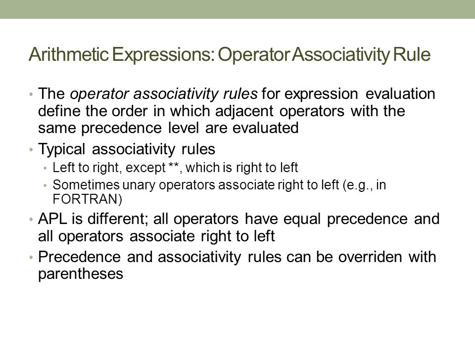 Arithmetic Expressions: Operator Associativity Rule The operator associativity rules for expression evaluation define the order in which adjacent operators with the same precedence level are evaluated Typical associativity rules Left to right, except **, which is right to left Sometimes unary operators associate right to left (e.g., in FORTRAN) APL is different; all operators have equal precedence and all operators associate right to left Precedence and associativity rules can be overriden with parentheses
