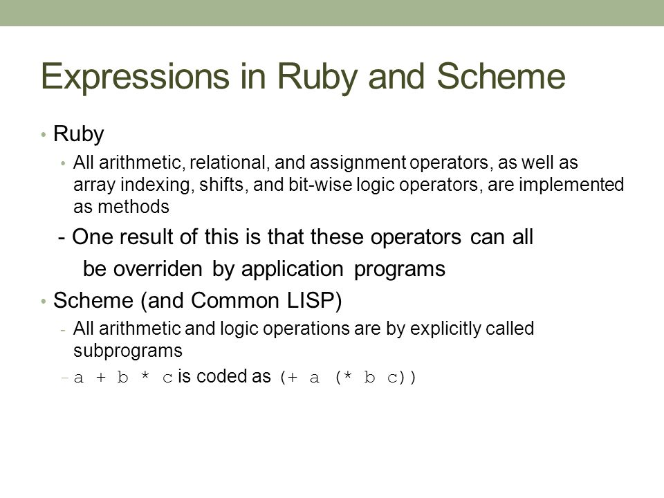 Expressions in Ruby and Scheme Ruby All arithmetic, relational, and assignment operators, as well as array indexing, shifts, and bit-wise logic operators, are implemented as methods - One result of this is that these operators can all be overriden by application programs Scheme (and Common LISP) - All arithmetic and logic operations are by explicitly called subprograms - a + b * c is coded as (+ a (* b c))