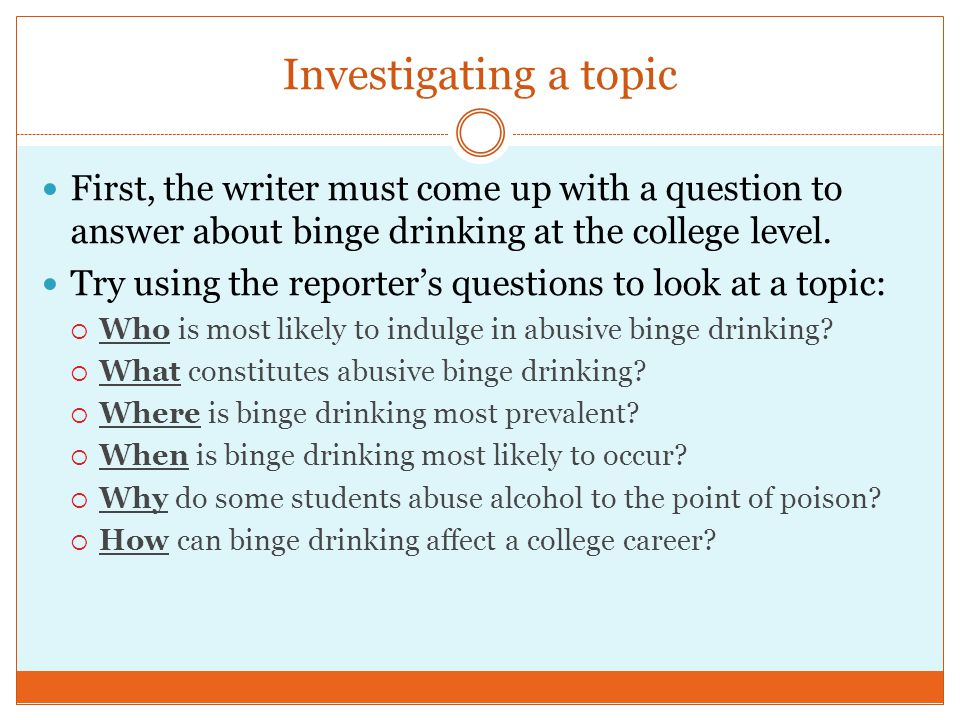 Investigating a topic First, the writer must come up with a question to answer about binge drinking at the college level. Try using the reporter's que