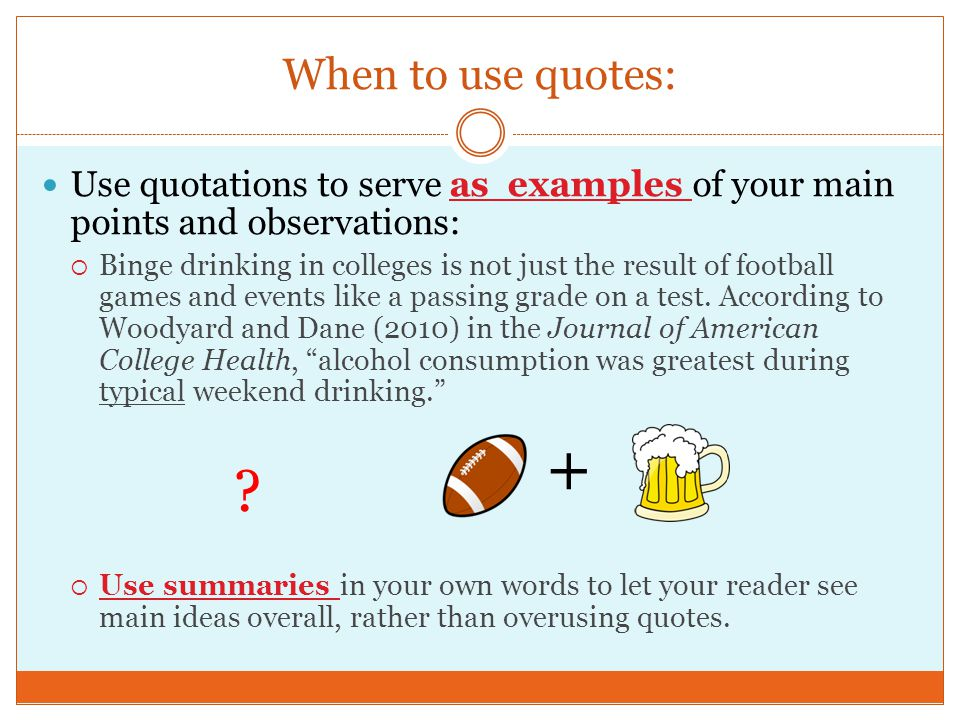 When to use quotes: Use quotations to serve as examples of your main points and observations:  Binge drinking in colleges is not just the result of football games and events like a passing grade on a test.