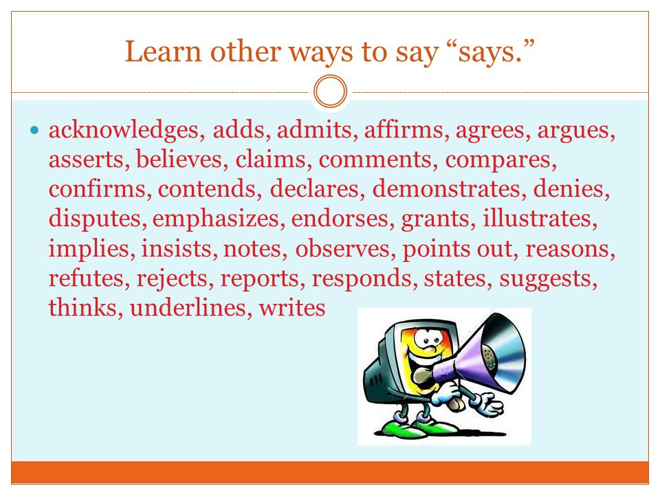 Learn other ways to say says. acknowledges, adds, admits, affirms, agrees, argues, asserts, believes, claims, comments, compares, confirms, contends, declares, demonstrates, denies, disputes, emphasizes, endorses, grants, illustrates, implies, insists, notes, observes, points out, reasons, refutes, rejects, reports, responds, states, suggests, thinks, underlines, writes