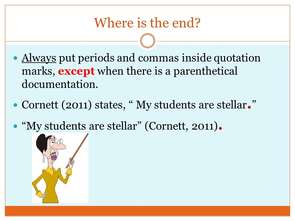 """Where is the end? Always put periods and commas inside quotation marks, except when there is a parenthetical documentation. Cornett (2011) states, """" M"""