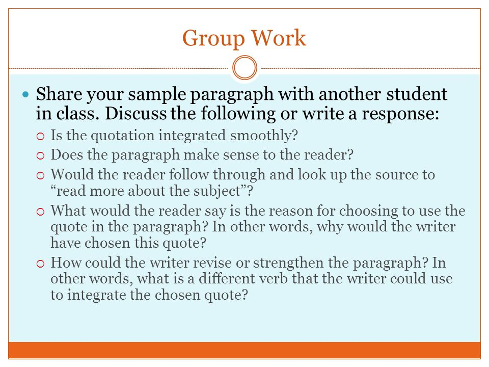 Group Work Share your sample paragraph with another student in class. Discuss the following or write a response:  Is the quotation integrated smoothl