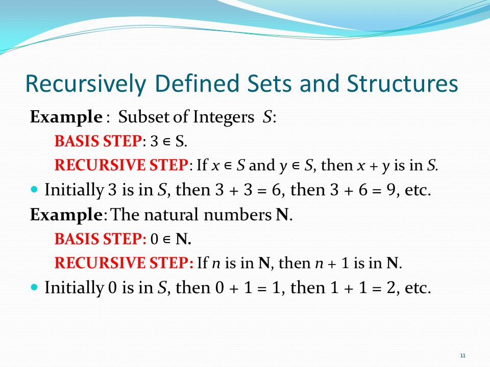 Recursively Defined Sets and Structures Example : Subset of Integers S: BASIS STEP : 3 ∊ S. RECURSIVE STEP: If x ∊ S and y ∊ S, then x + y is in S. In