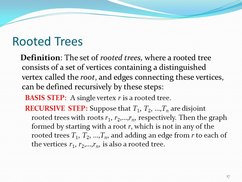 Rooted Trees Definition: The set of rooted trees, where a rooted tree consists of a set of vertices containing a distinguished vertex called the root,