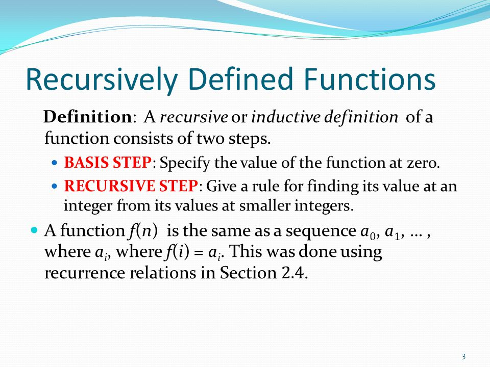 Recursively Defined Functions Definition: A recursive or inductive definition of a function consists of two steps. BASIS STEP: Specify the value of th