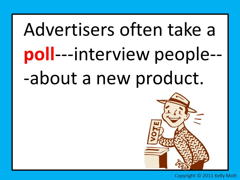 Advertisers often take a poll---interview people-- -about a new product. Copyright © 2011 Kelly Mott