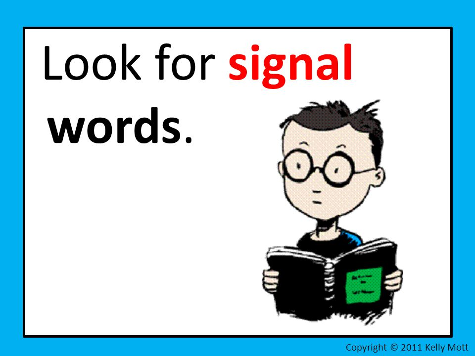 Look for signal words. Copyright © 2011 Kelly Mott