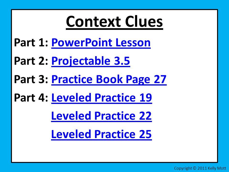 Context Clues Part 1: PowerPoint LessonPowerPoint Lesson Part 2: Projectable 3.5Projectable 3.5 Part 3: Practice Book Page 27Practice Book Page 27 Part 4: Leveled Practice 19Leveled Practice 19 Leveled Practice 22 Leveled Practice 25 Copyright © 2011 Kelly Mott