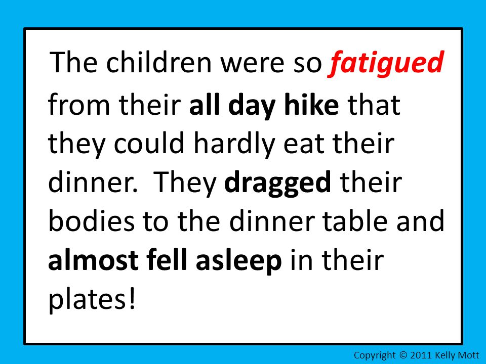 The children were so fatigued from their all day hike that they could hardly eat their dinner. They dragged their bodies to the dinner table and almos