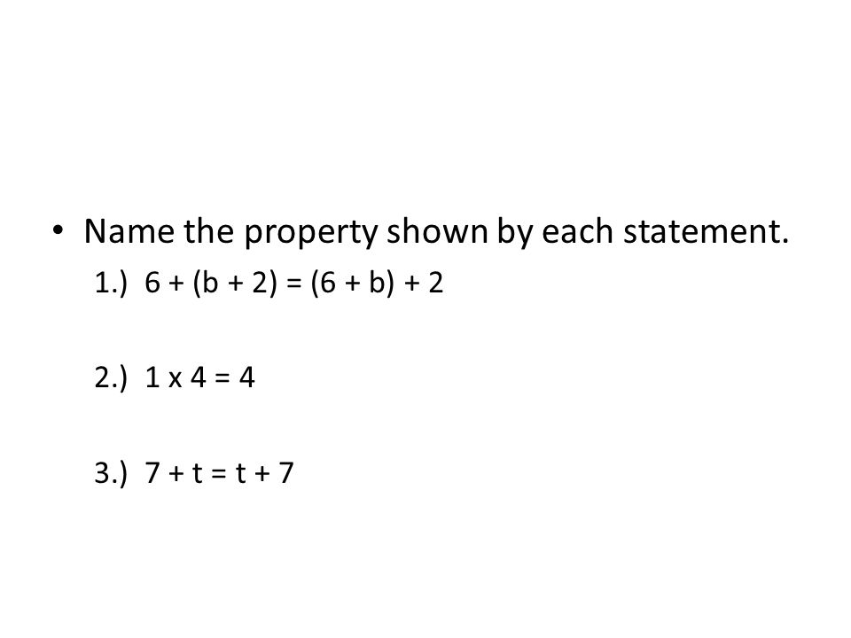 Name the property shown by each statement. 1.) 6 + (b + 2) = (6 + b) + 2 2.) 1 x 4 = 4 3.) 7 + t = t + 7