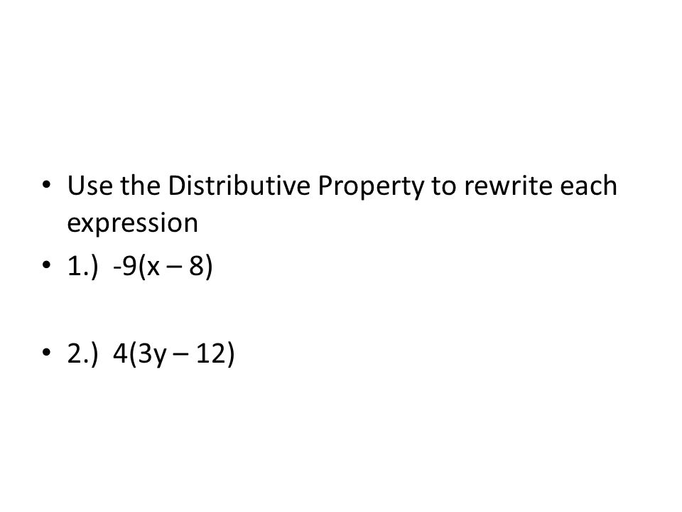 Use the Distributive Property to rewrite each expression 1.) -9(x – 8) 2.) 4(3y – 12)